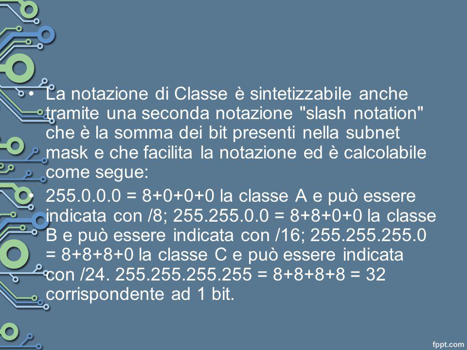 La notazione di Classe è sintetizzabile anche tramite una seconda notazione slash notation che è la somma dei bit presenti nella subnet mask e che facilita la notazione ed è calcolabile come segue:
