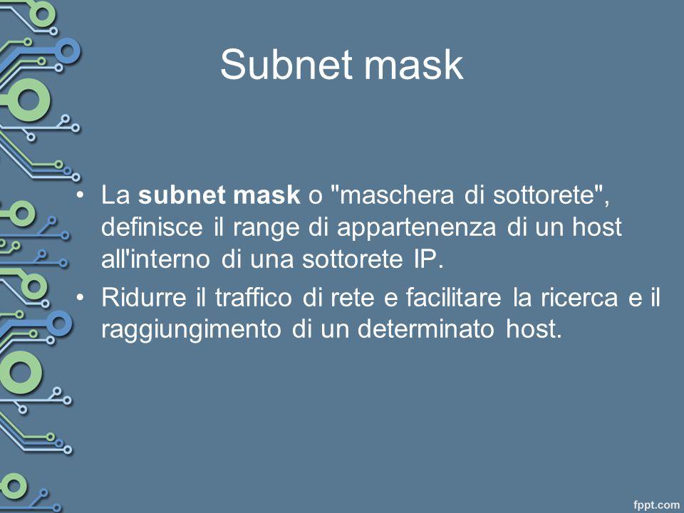 Subnet mask La subnet mask o maschera di sottorete , definisce il range di appartenenza di un host all interno di una sottorete IP.