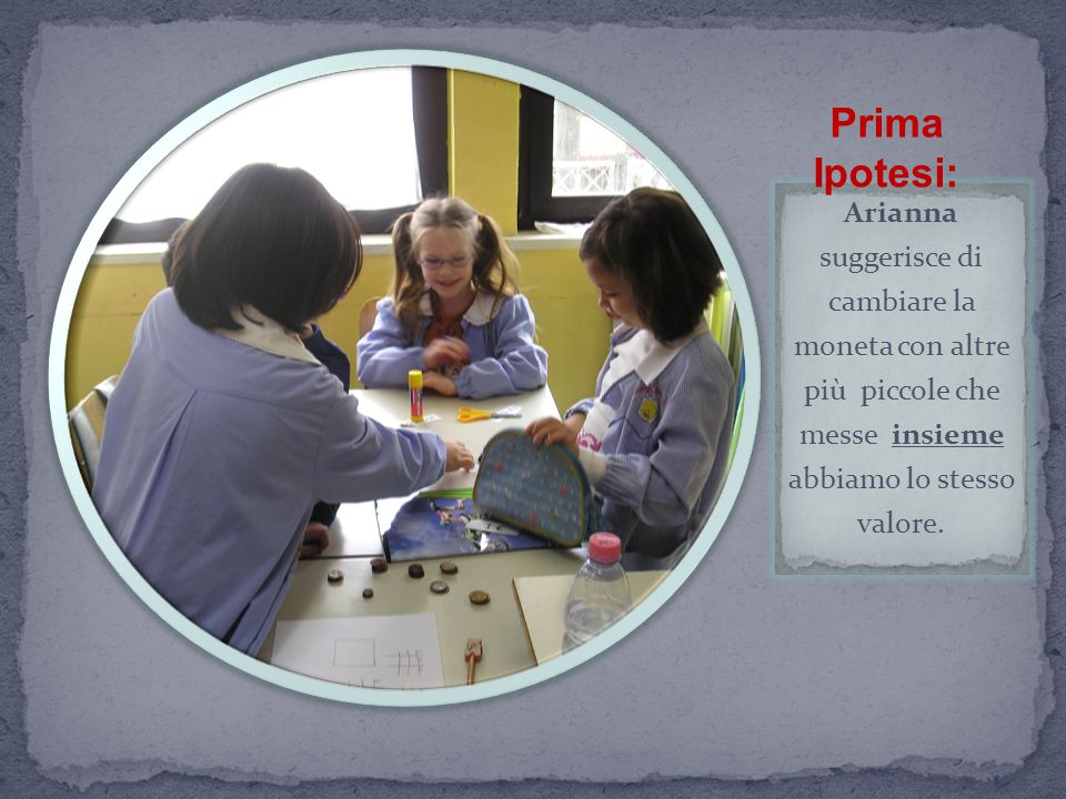 Prima Ipotesi: Arianna suggerisce di cambiare la moneta con altre più piccole che messe insieme abbiamo lo stesso valore.