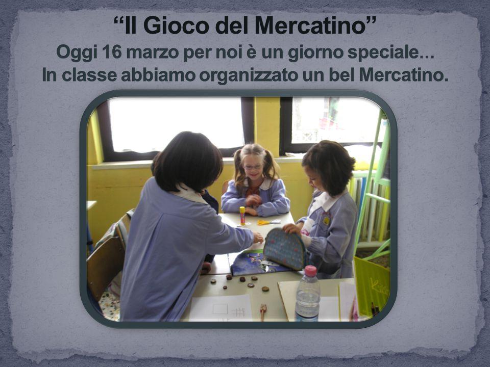 Il Gioco del Mercatino Oggi 16 marzo per noi è un giorno speciale… In classe abbiamo organizzato un bel Mercatino.