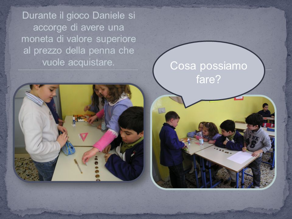 Durante il gioco Daniele si accorge di avere una moneta di valore superiore al prezzo della penna che vuole acquistare.