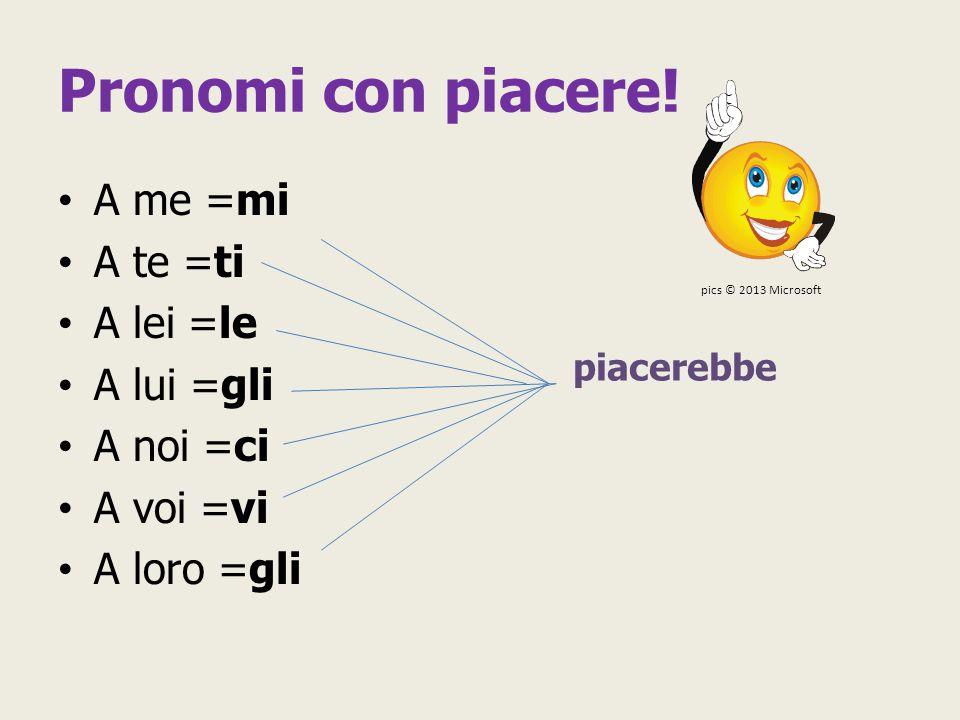Pronomi con piacere! A me =mi A te =ti A lei =le A lui =gli A noi =ci