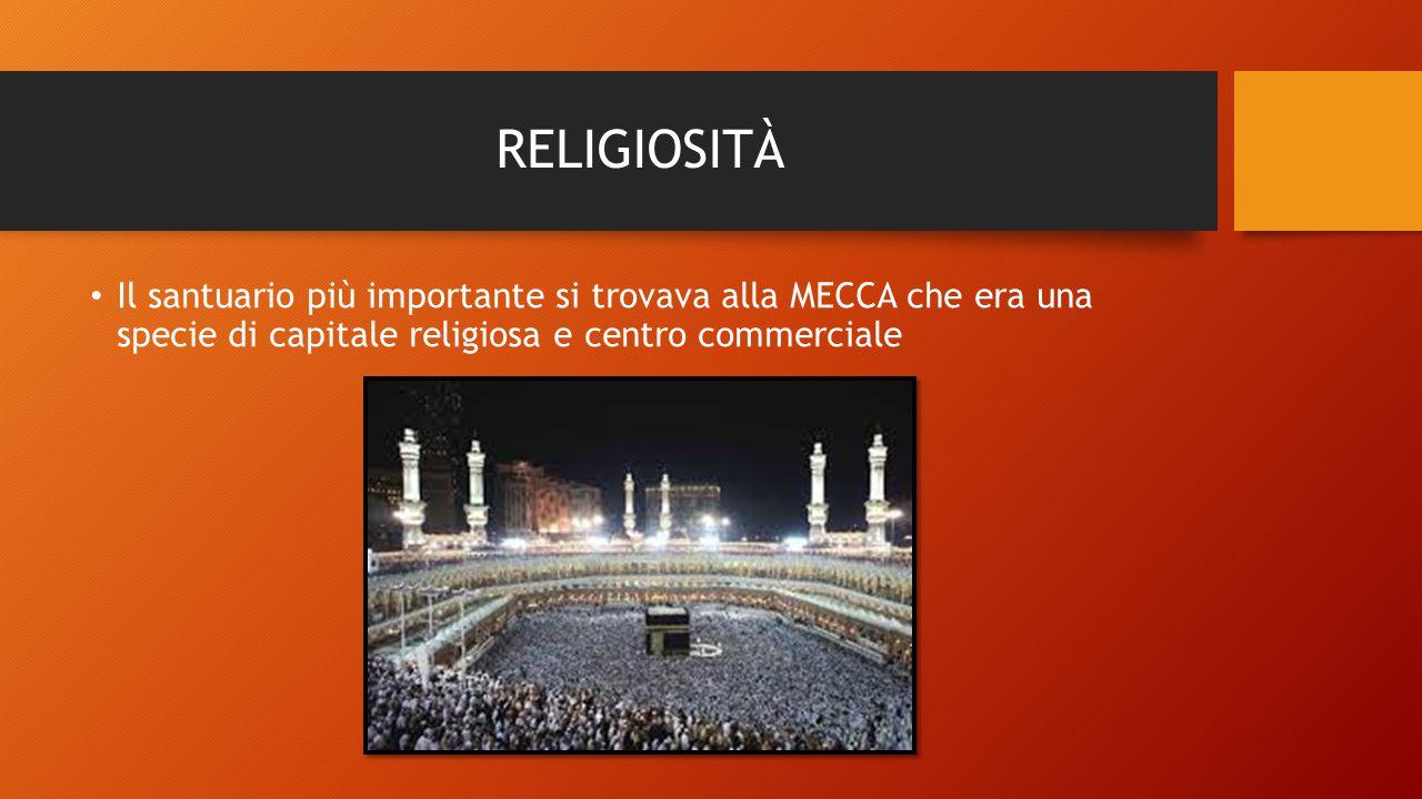 RELIGIOSITÀ Il santuario più importante si trovava alla MECCA che era una specie di capitale religiosa e centro commerciale.