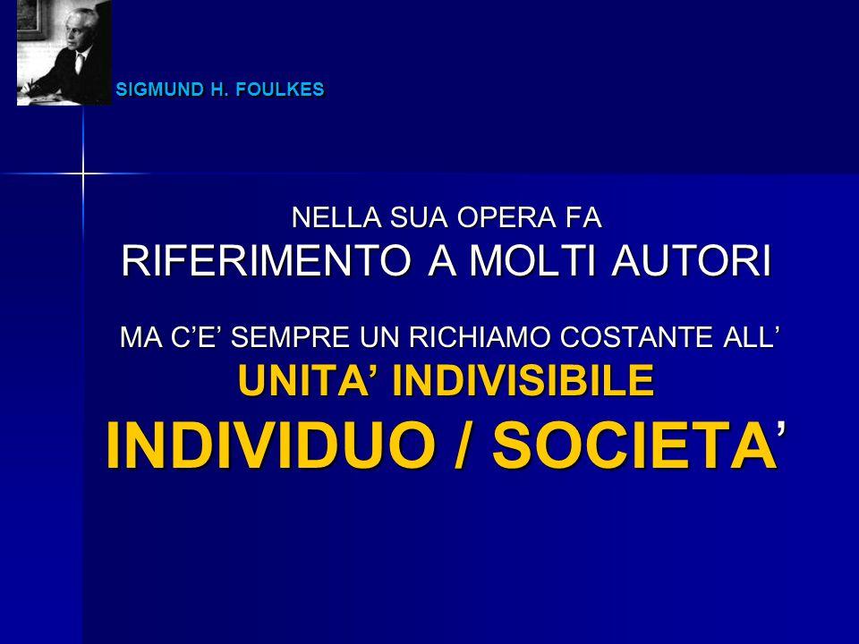 INDIVIDUO / SOCIETA' SIGMUND H. FOULKES RIFERIMENTO A MOLTI AUTORI