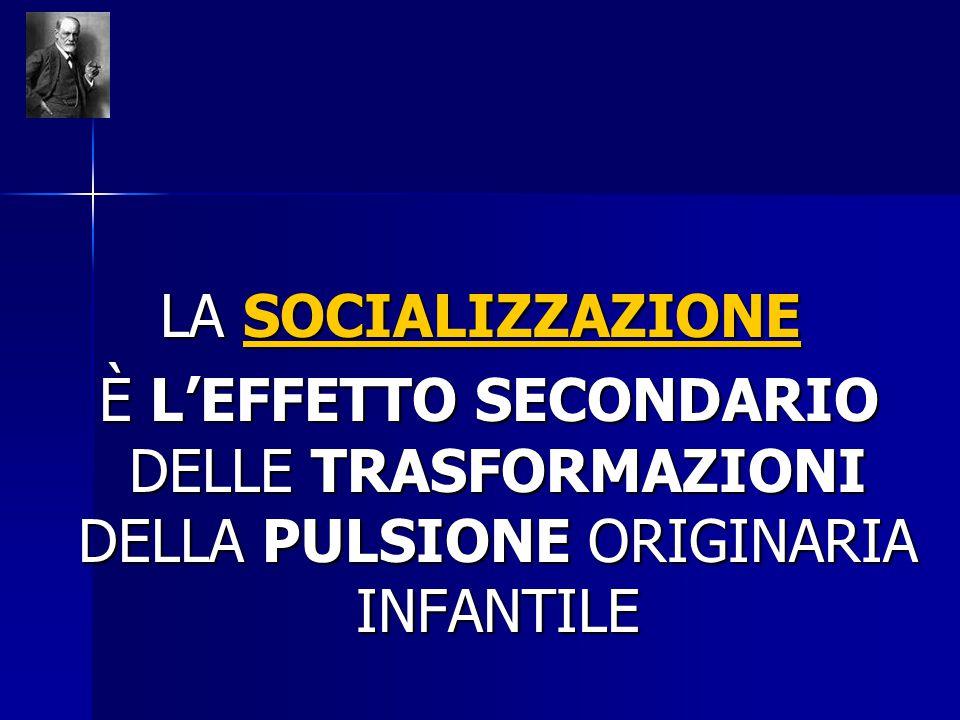 LA SOCIALIZZAZIONE È L'EFFETTO SECONDARIO DELLE TRASFORMAZIONI DELLA PULSIONE ORIGINARIA INFANTILE