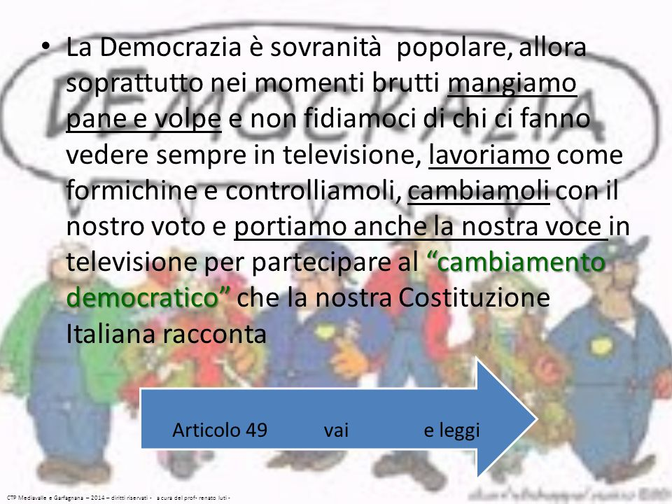 La Democrazia è sovranità popolare, allora soprattutto nei momenti brutti mangiamo pane e volpe e non fidiamoci di chi ci fanno vedere sempre in televisione, lavoriamo come formichine e controlliamoli, cambiamoli con il nostro voto e portiamo anche la nostra voce in televisione per partecipare al cambiamento democratico che la nostra Costituzione Italiana racconta