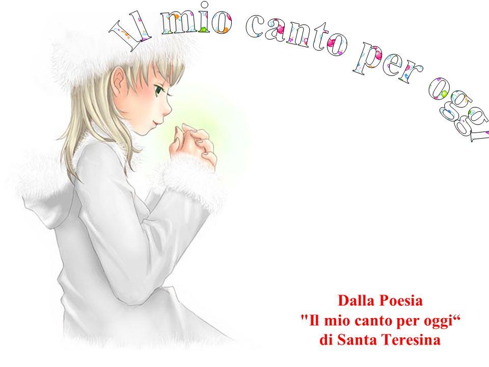 Dalla Poesia Il mio canto per oggi di Santa Teresina