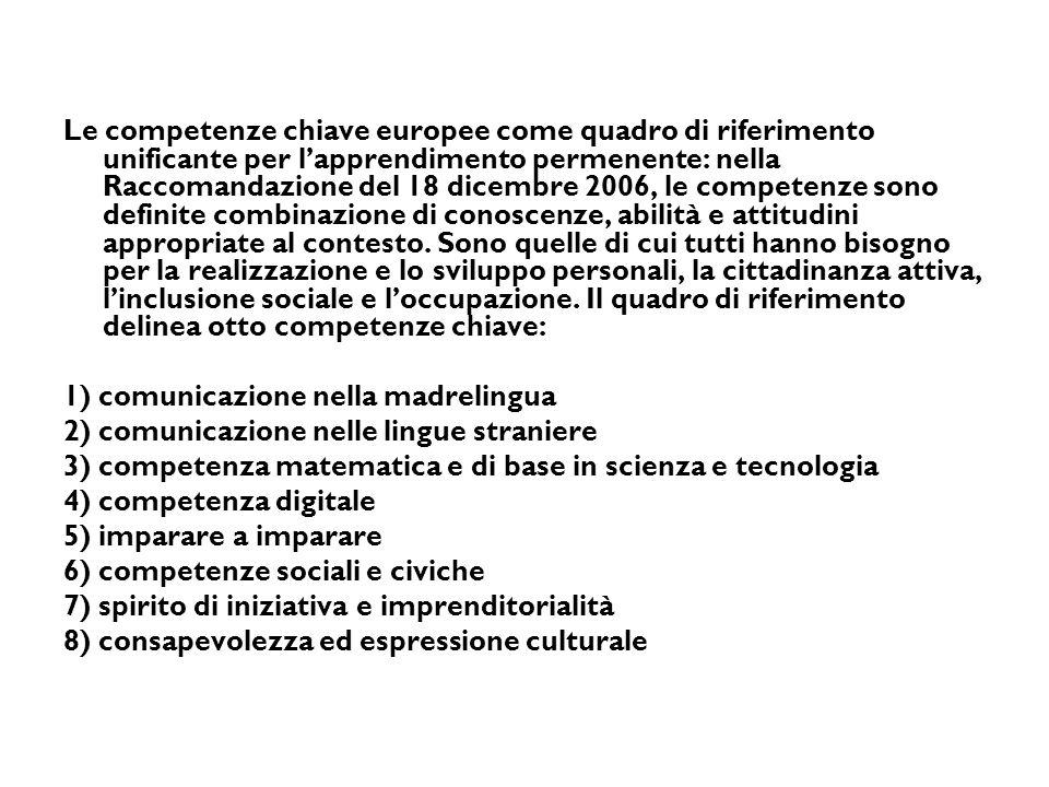 Le competenze chiave europee come quadro di riferimento unificante per l'apprendimento permenente: nella Raccomandazione del 18 dicembre 2006, le competenze sono definite combinazione di conoscenze, abilità e attitudini appropriate al contesto. Sono quelle di cui tutti hanno bisogno per la realizzazione e lo sviluppo personali, la cittadinanza attiva, l'inclusione sociale e l'occupazione. Il quadro di riferimento delinea otto competenze chiave: