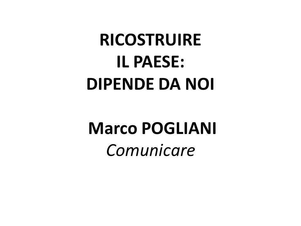 RICOSTRUIRE IL PAESE: DIPENDE DA NOI Marco POGLIANI Comunicare