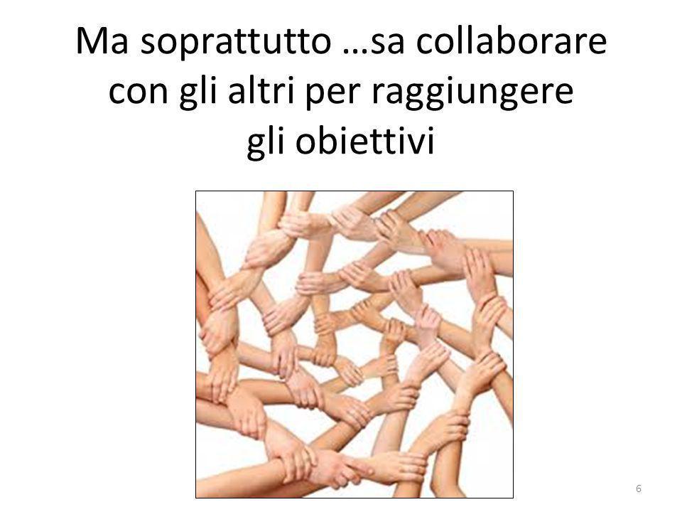 Ma soprattutto …sa collaborare con gli altri per raggiungere gli obiettivi