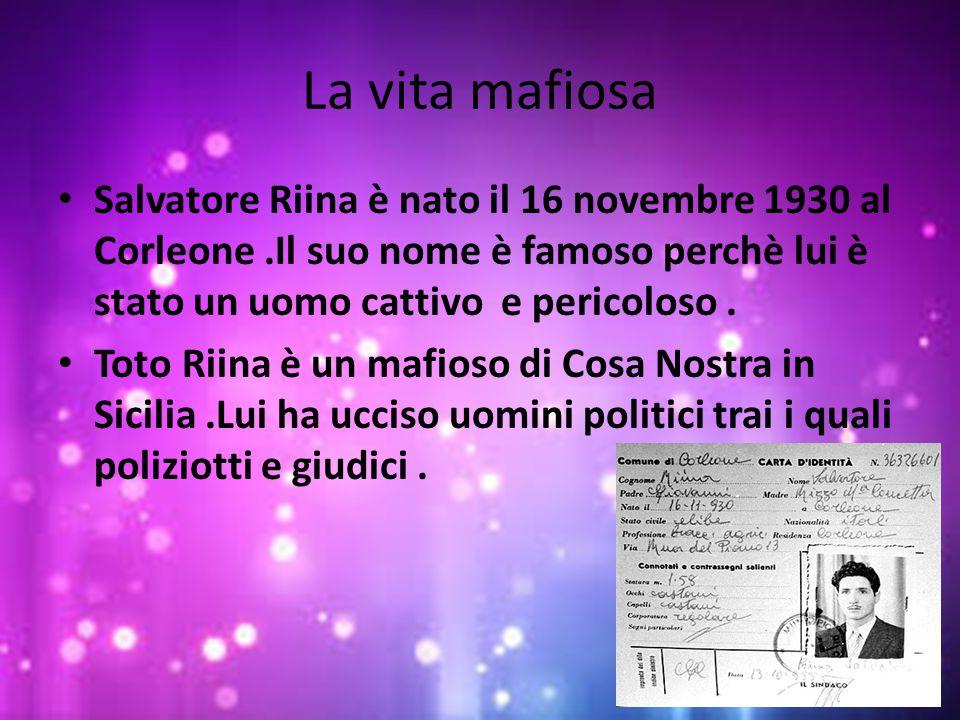 La vita mafiosa Salvatore Riina è nato il 16 novembre 1930 al Corleone .Il suo nome è famoso perchè lui è stato un uomo cattivo e pericoloso .