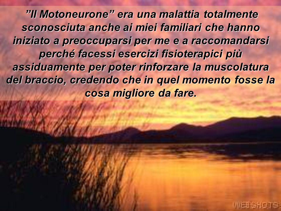 Il Motoneurone era una malattia totalmente sconosciuta anche ai miei familiari che hanno iniziato a preoccuparsi per me e a raccomandarsi perché facessi esercizi fisioterapici più assiduamente per poter rinforzare la muscolatura del braccio, credendo che in quel momento fosse la cosa migliore da fare.