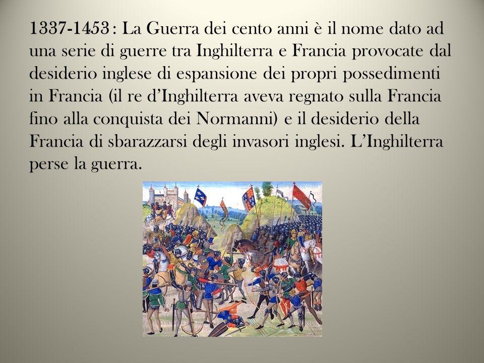 1337-1453 : La Guerra dei cento anni è il nome dato ad una serie di guerre tra Inghilterra e Francia provocate dal desiderio inglese di espansione dei propri possedimenti in Francia (il re d'Inghilterra aveva regnato sulla Francia fino alla conquista dei Normanni) e il desiderio della Francia di sbarazzarsi degli invasori inglesi.