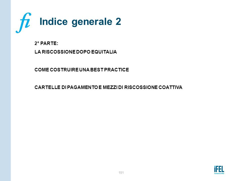 Indice generale 2 2° PARTE: LA RISCOSSIONE DOPO EQUITALIA COME COSTRUIRE UNA BEST PRACTICE CARTELLE DI PAGAMENTO E MEZZI DI RISCOSSIONE COATTIVA
