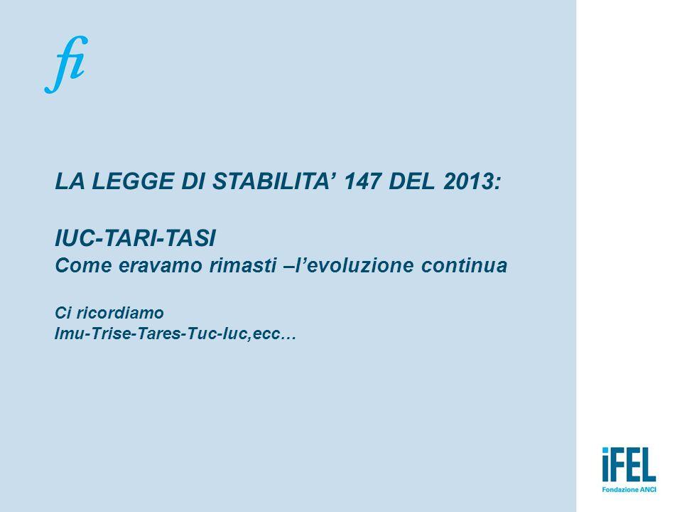 LA LEGGE DI STABILITA' 147 DEL 2013: IUC-TARI-TASI Come eravamo rimasti –l'evoluzione continua Ci ricordiamo Imu-Trise-Tares-Tuc-Iuc,ecc…