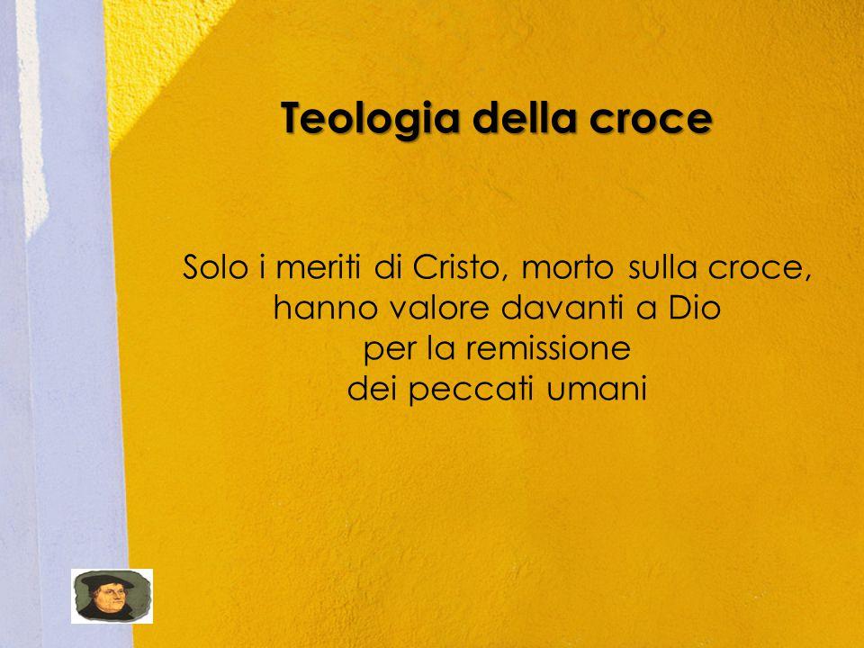 Teologia della croce Solo i meriti di Cristo, morto sulla croce,