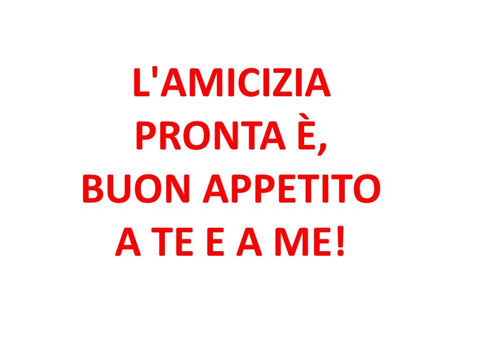 L AMICIZIA PRONTA È, BUON APPETITO A TE E A ME!