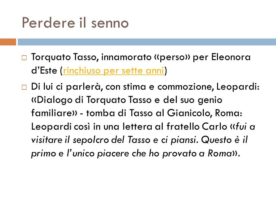 Perdere il senno Torquato Tasso, innamorato «perso» per Eleonora d'Este (rinchiuso per sette anni)
