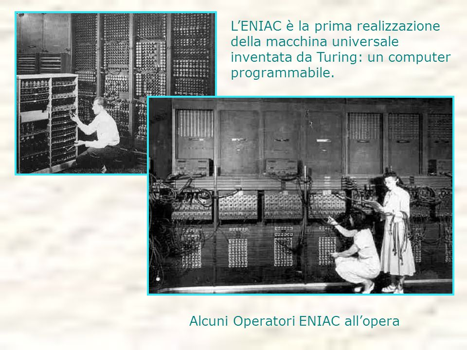 L'ENIAC è la prima realizzazione della macchina universale inventata da Turing: un computer programmabile.