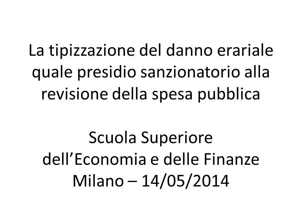 La tipizzazione del danno erariale quale presidio sanzionatorio alla revisione della spesa pubblica Scuola Superiore dell'Economia e delle Finanze Milano – 14/05/2014
