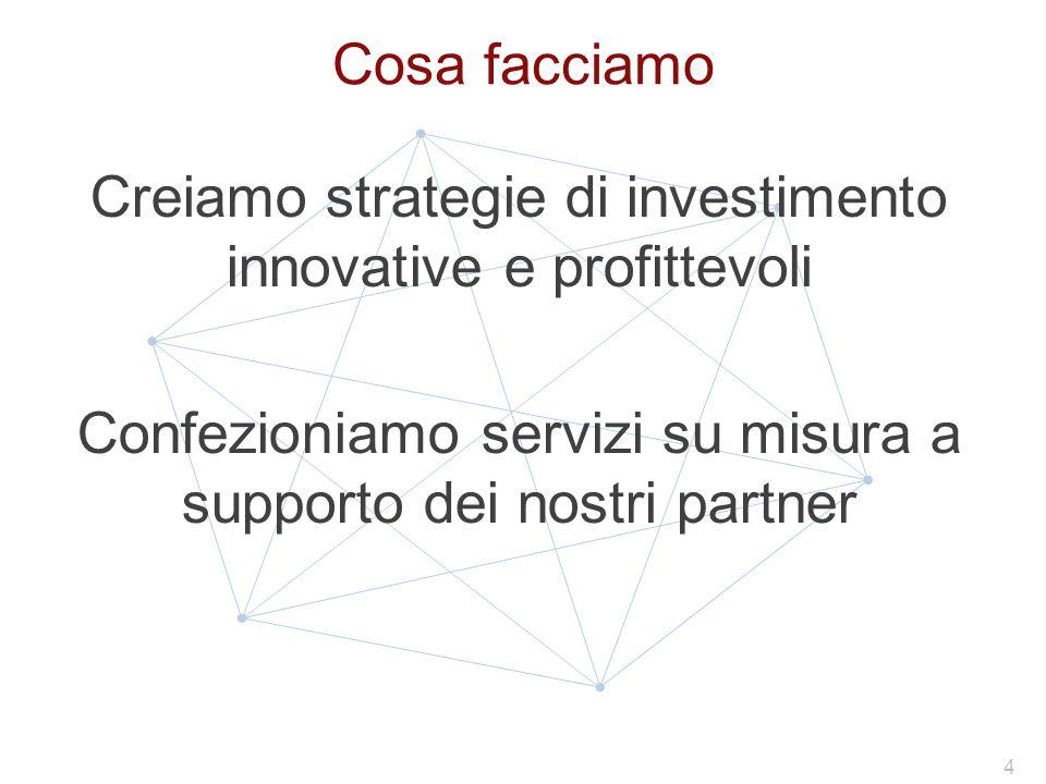 Cosa facciamo Creiamo strategie di investimento innovative e profittevoli Confezioniamo servizi su misura a supporto dei nostri partner