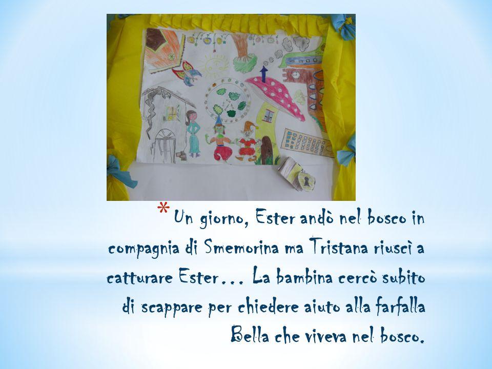 Un giorno, Ester andò nel bosco in compagnia di Smemorina ma Tristana riuscì a catturare Ester… La bambina cercò subito di scappare per chiedere aiuto alla farfalla Bella che viveva nel bosco.