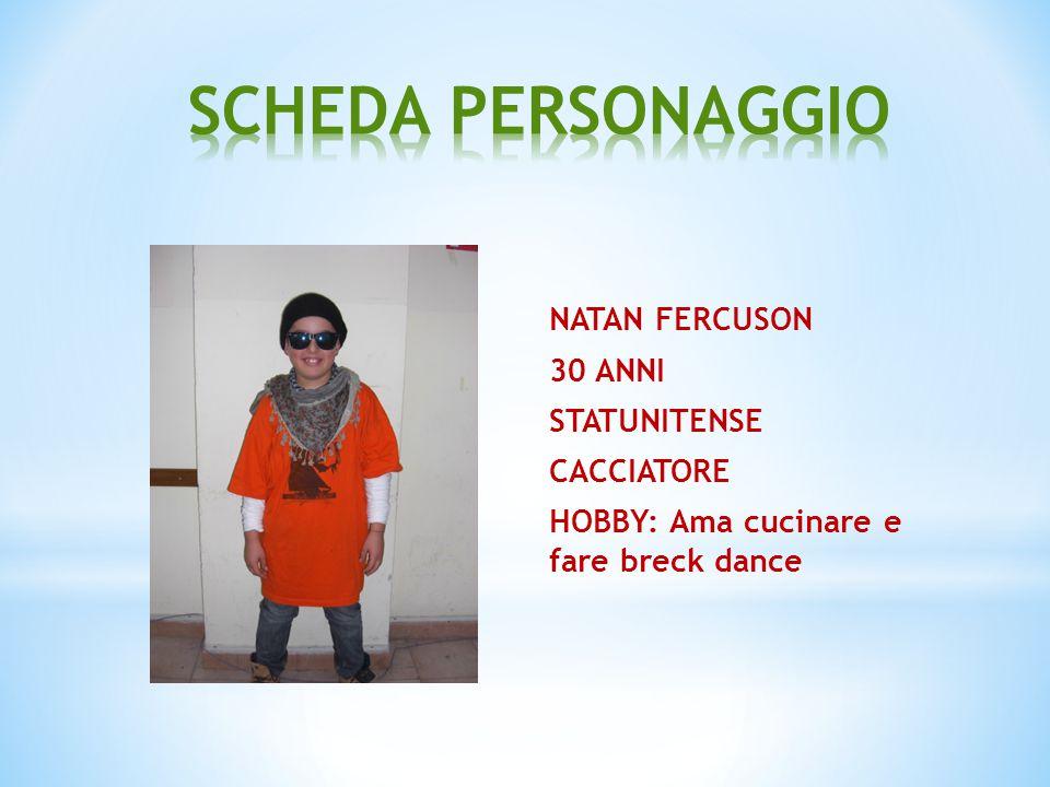 SCHEDA PERSONAGGIO NATAN FERCUSON 30 ANNI STATUNITENSE CACCIATORE HOBBY: Ama cucinare e fare breck dance