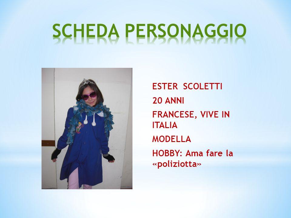 SCHEDA PERSONAGGIO ESTER SCOLETTI 20 ANNI FRANCESE, VIVE IN ITALIA MODELLA HOBBY: Ama fare la «poliziotta»
