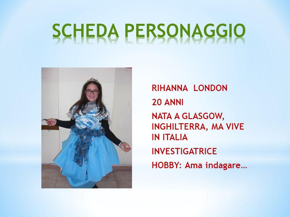 SCHEDA PERSONAGGIO RIHANNA LONDON 20 ANNI NATA A GLASGOW, INGHILTERRA, MA VIVE IN ITALIA INVESTIGATRICE HOBBY: Ama indagare…