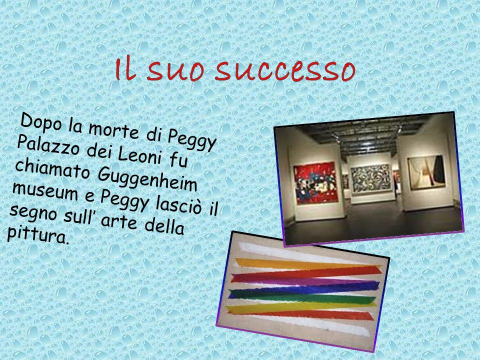 Il suo successo Dopo la morte di Peggy Palazzo dei Leoni fu chiamato Guggenheim museum e Peggy lasciò il segno sull' arte della pittura.