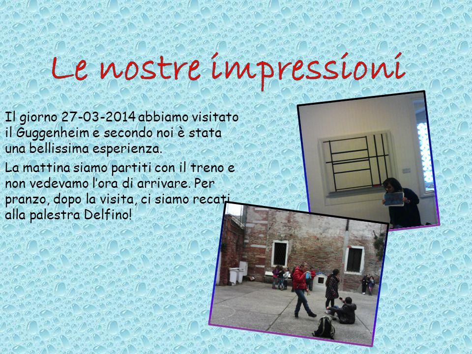 Le nostre impressioni Il giorno 27-03-2014 abbiamo visitato il Guggenheim e secondo noi è stata una bellissima esperienza.