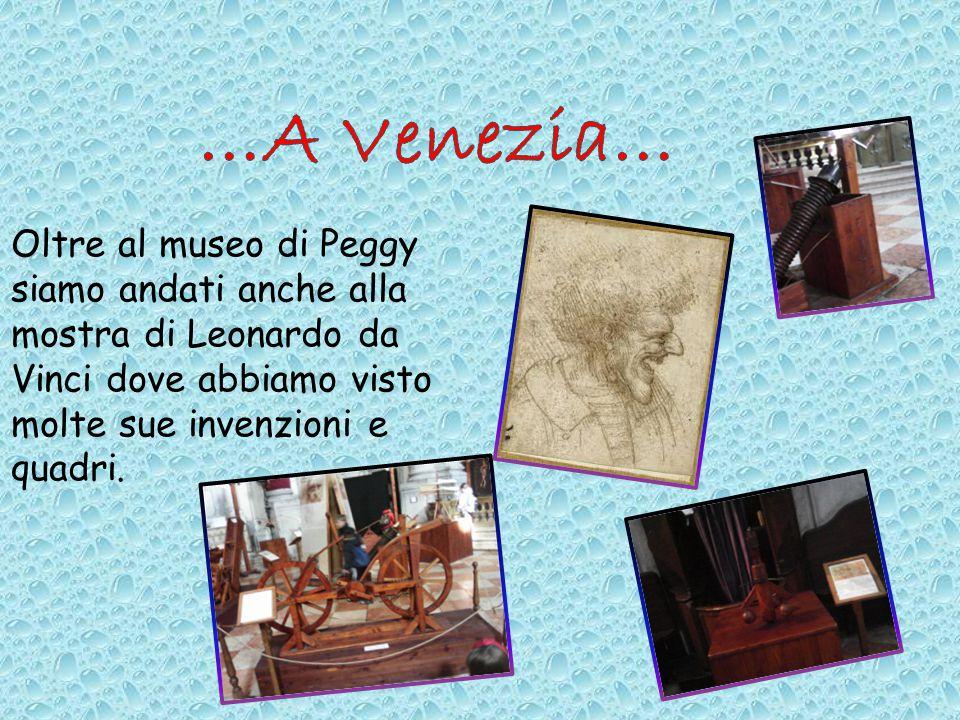 …A Venezia… Oltre al museo di Peggy siamo andati anche alla mostra di Leonardo da Vinci dove abbiamo visto molte sue invenzioni e quadri.