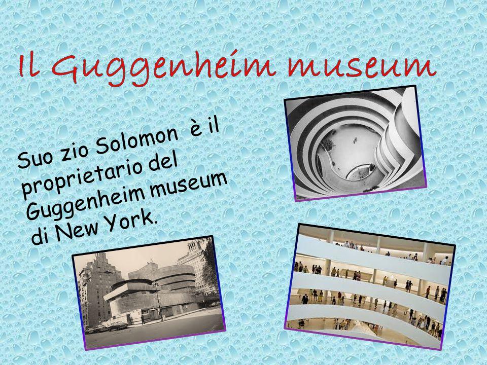 Suo zio Solomon è il proprietario del Guggenheim museum di New York.