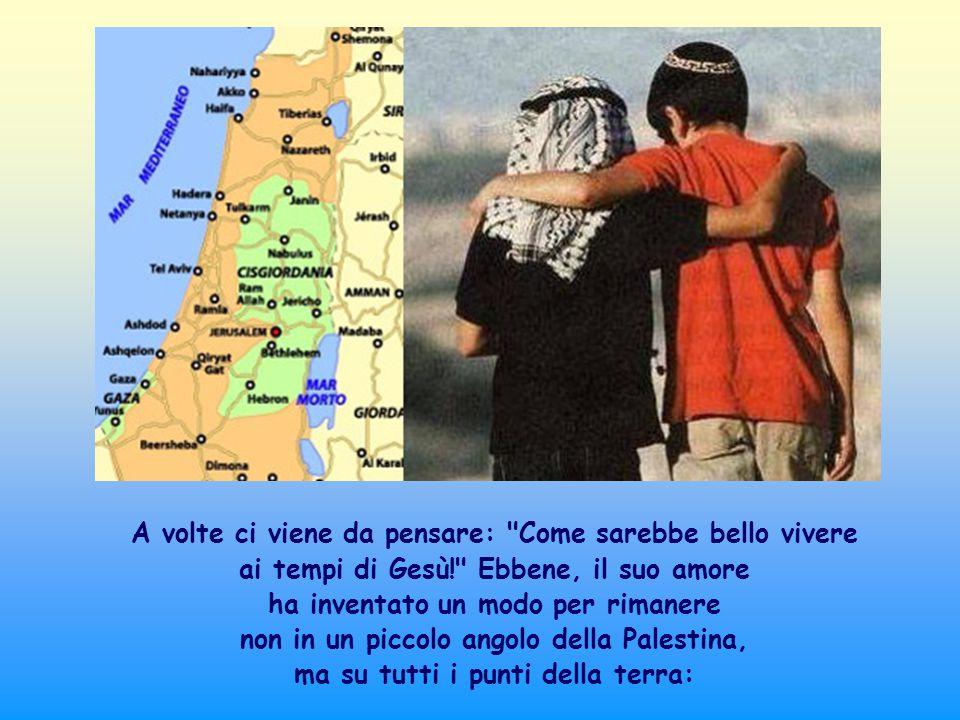 A volte ci viene da pensare: Come sarebbe bello vivere ai tempi di Gesù! Ebbene, il suo amore ha inventato un modo per rimanere non in un piccolo angolo della Palestina, ma su tutti i punti della terra: