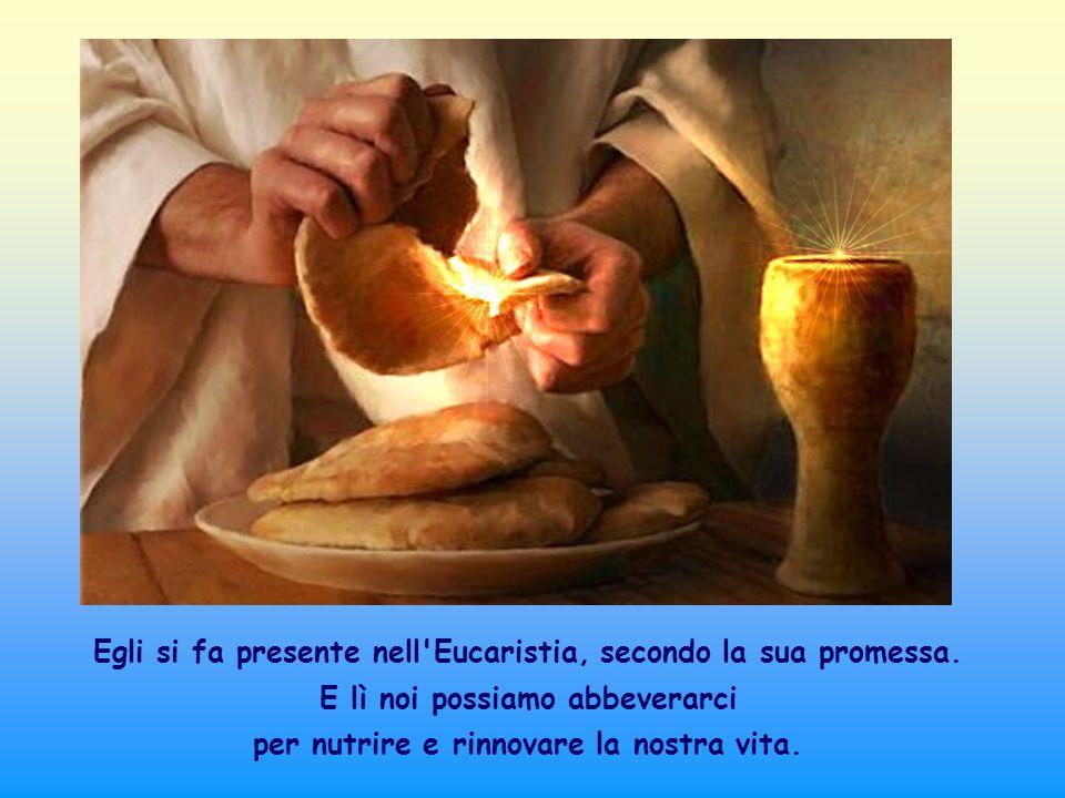 Egli si fa presente nell Eucaristia, secondo la sua promessa