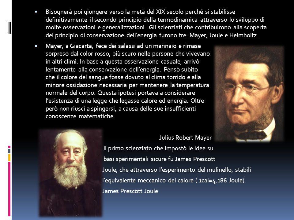 Bisognerà poi giungere verso la metà del XIX secolo perché si stabilisse definitivamente il secondo principio della termodinamica attraverso lo sviluppo di molte osservazioni e generalizzazioni. Gli scienziati che contribuirono alla scoperta del principio di conservazione dell'energia furono tre: Mayer, Joule e Helmholtz.