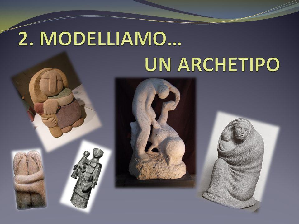 2. MODELLIAMO… UN ARCHETIPO