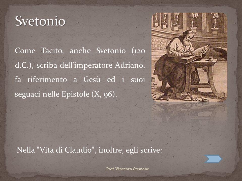Svetonio Come Tacito, anche Svetonio (120 d.C.), scriba dell imperatore Adriano, fa riferimento a Gesù ed i suoi seguaci nelle Epistole (X, 96).