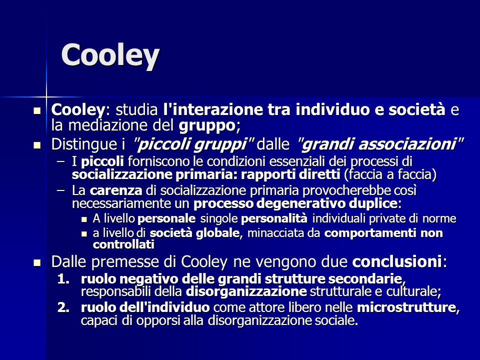 Cooley Cooley: studia l interazione tra individuo e società e la mediazione del gruppo; Distingue i piccoli gruppi dalle grandi associazioni