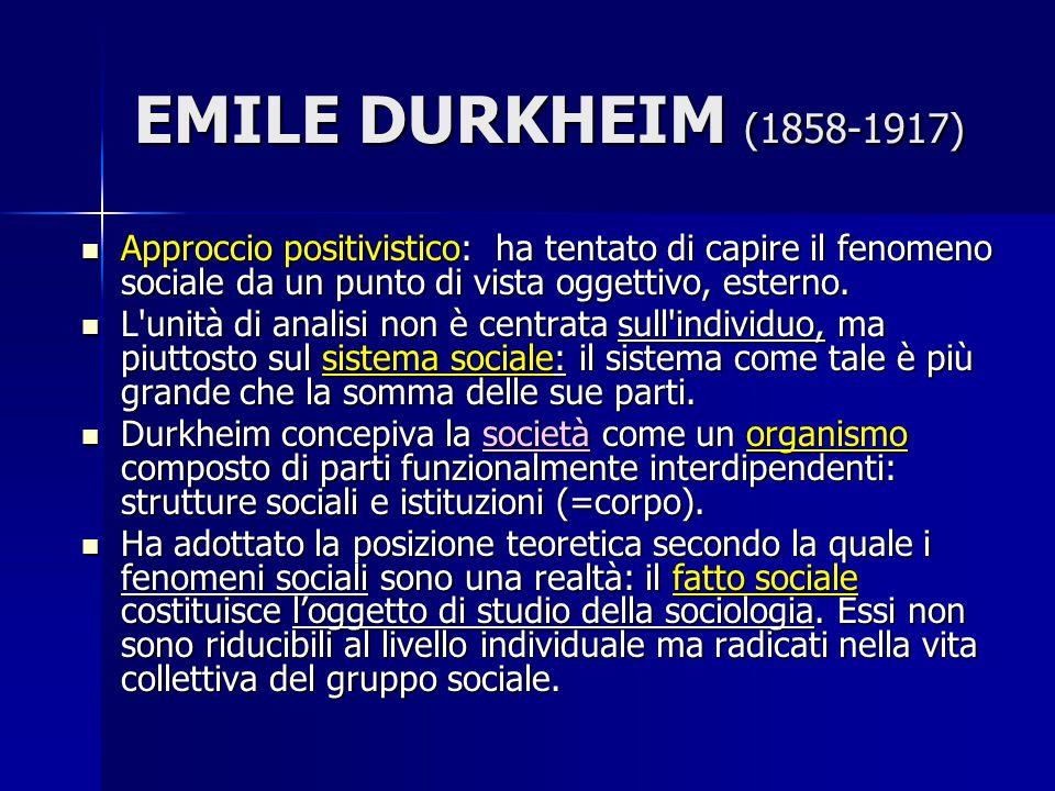 EMILE DURKHEIM (1858-1917) Approccio positivistico: ha tentato di capire il fenomeno sociale da un punto di vista oggettivo, esterno.