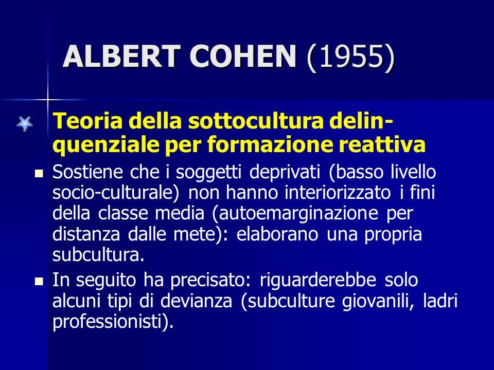 ALBERT COHEN (1955) Teoria della sottocultura delin-quenziale per formazione reattiva.