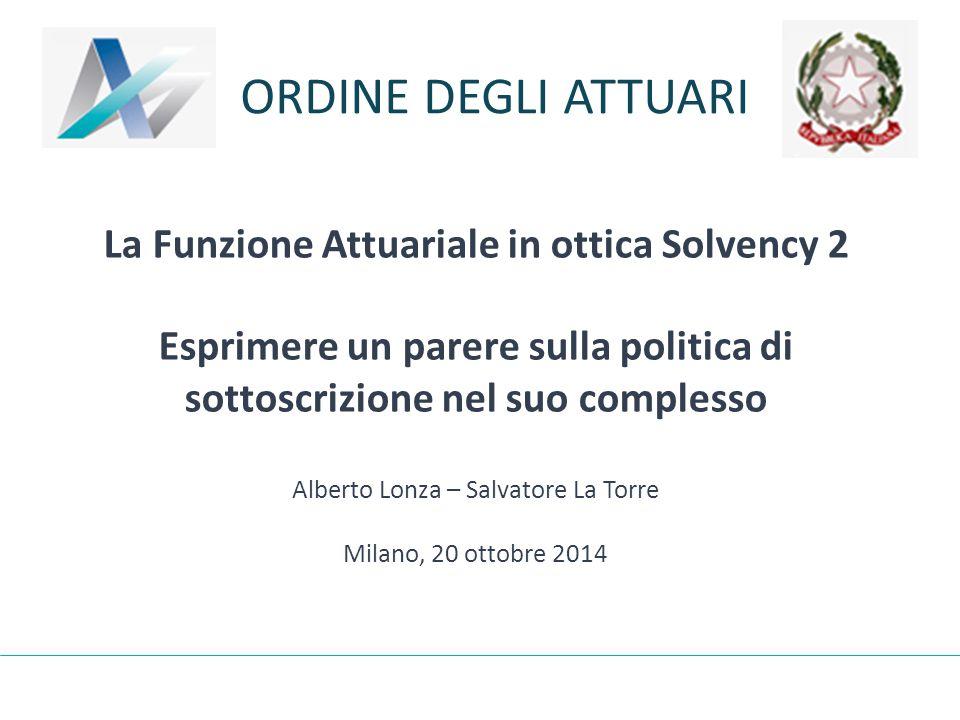 La Funzione Attuariale in ottica Solvency 2 Esprimere un parere sulla politica di sottoscrizione nel suo complesso Alberto Lonza – Salvatore La Torre Milano, 20 ottobre 2014