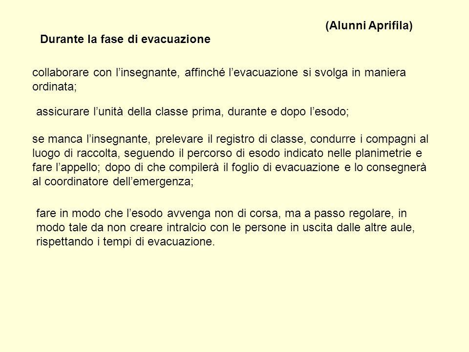 (Alunni Aprifila) Durante la fase di evacuazione. collaborare con l'insegnante, affinché l'evacuazione si svolga in maniera ordinata;