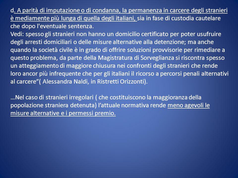 d. A parità di imputazione o di condanna, la permanenza in carcere degli stranieri è mediamente più lunga di quella degli italiani, sia in fase di custodia cautelare che dopo l eventuale sentenza.