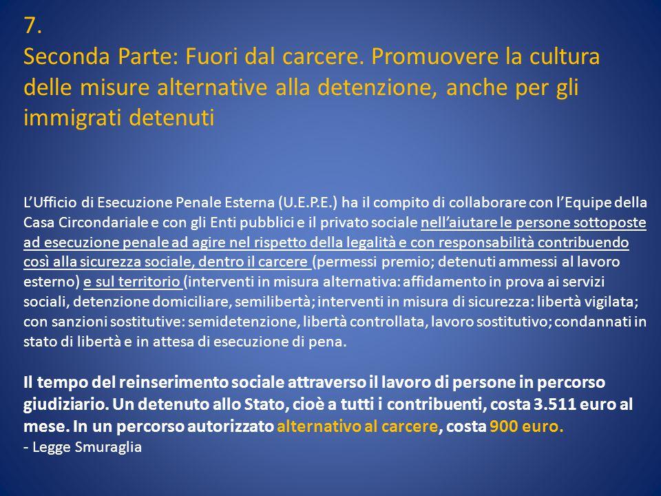 7. Seconda Parte: Fuori dal carcere. Promuovere la cultura delle misure alternative alla detenzione, anche per gli immigrati detenuti.
