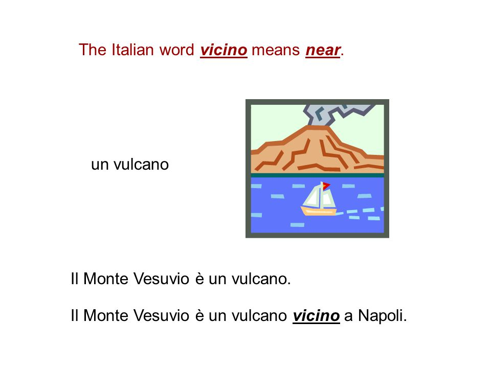 The Italian word vicino means near.