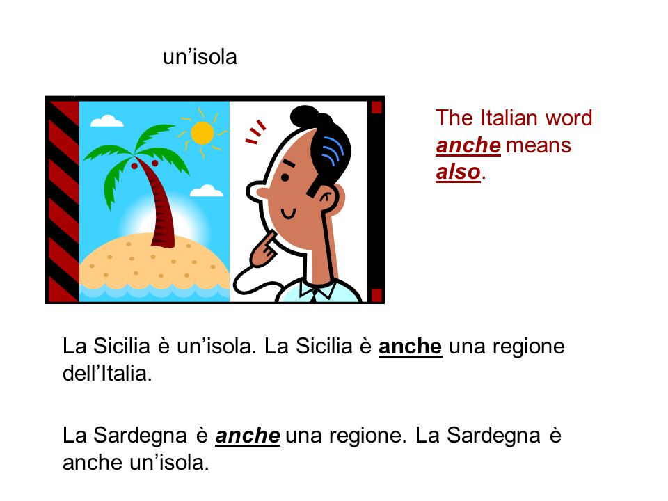 un'isola The Italian word anche means also. La Sicilia è un'isola. La Sicilia è anche una regione dell'Italia.