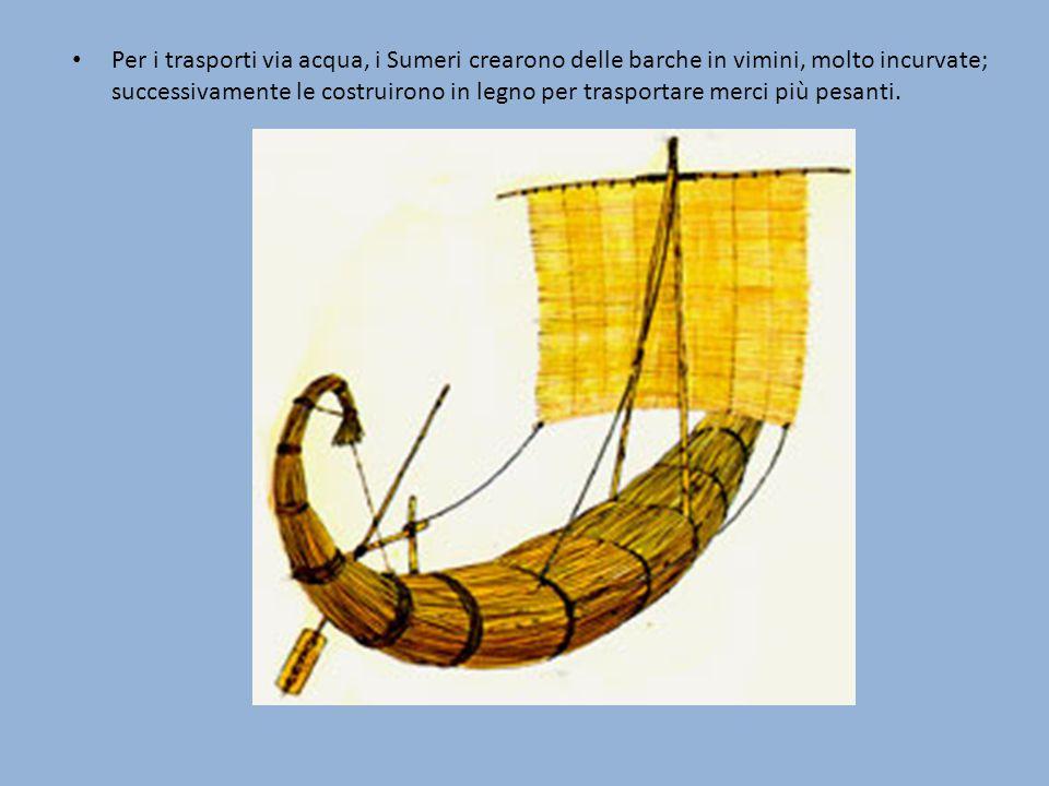 Per i trasporti via acqua, i Sumeri crearono delle barche in vimini, molto incurvate; successivamente le costruirono in legno per trasportare merci più pesanti.