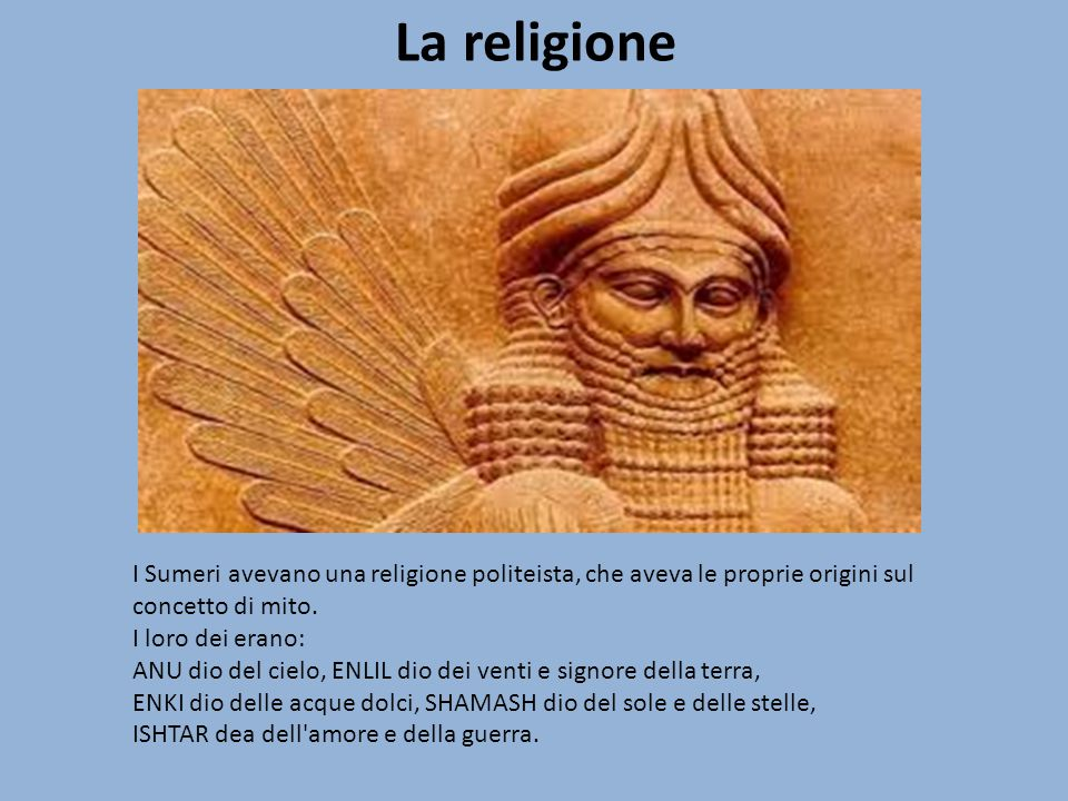 La religione I Sumeri avevano una religione politeista, che aveva le proprie origini sul concetto di mito.