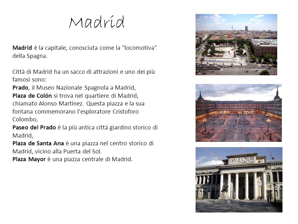 Madrid Madrid è la capitale, conosciuta come la locomotiva della Spagna. Città di Madrid ha un sacco di attrazioni e uno dei più famosi sono: